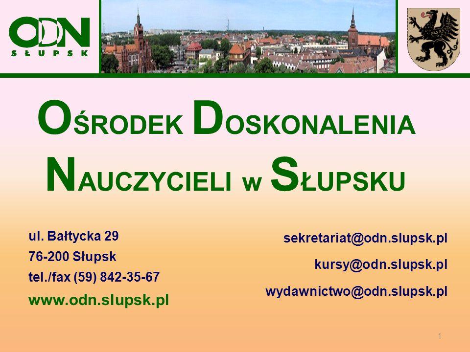 O ŚRODEK D OSKONALENIA N AUCZYCIELI w S ŁUPSKU ul. Bałtycka 29 76-200 Słupsk tel./fax (59) 842-35-67 www.odn.slupsk.pl sekretariat@odn.slupsk.pl kursy