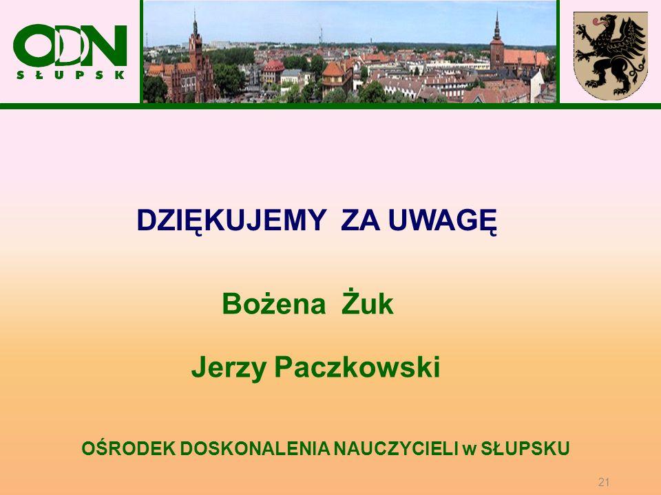 OŚRODEK DOSKONALENIA NAUCZYCIELI w SŁUPSKU Bożena Żuk Jerzy Paczkowski DZIĘKUJEMY ZA UWAGĘ 21