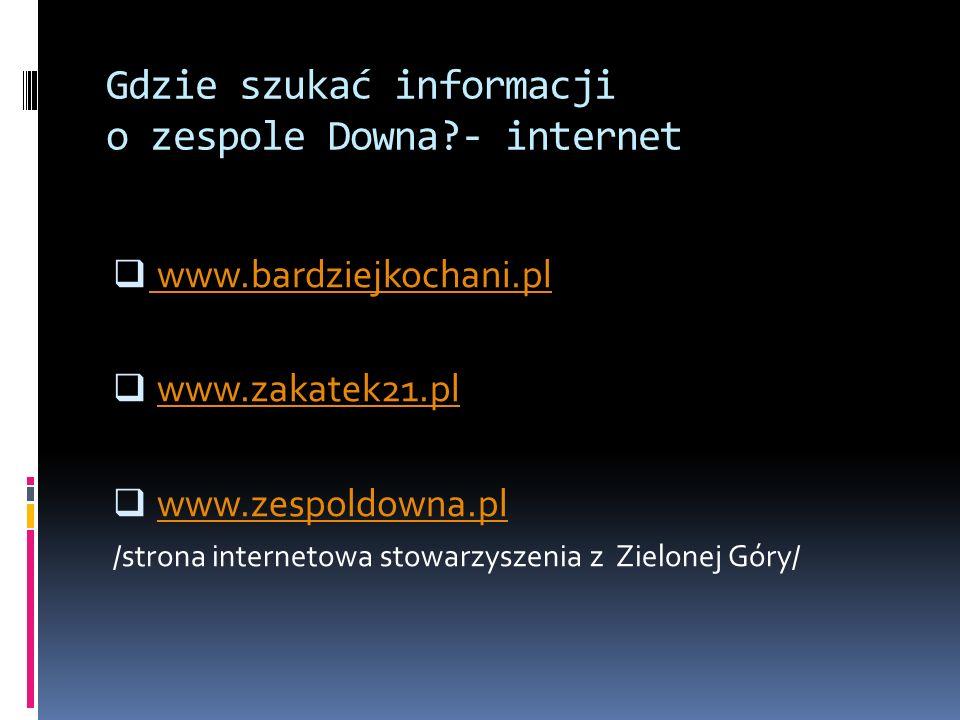 Gdzie szukać informacji o zespole Downa?- internet www.bardziejkochani.pl www.zakatek21.pl www.zespoldowna.pl /strona internetowa stowarzyszenia z Zie