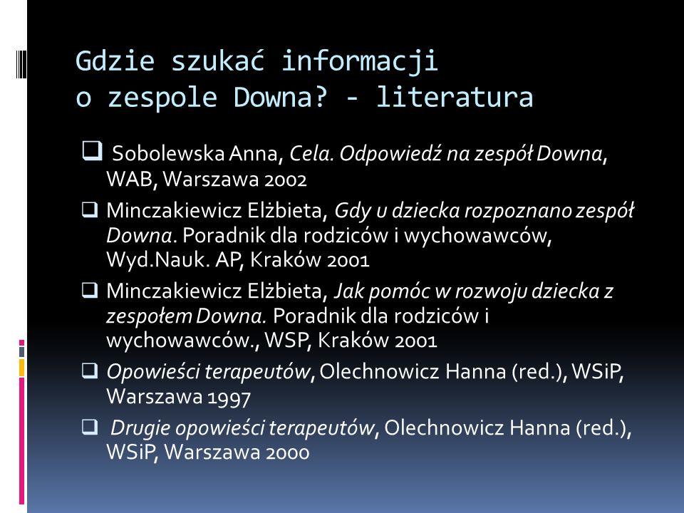 Gdzie szukać informacji o zespole Downa? - literatura Sobolewska Anna, Cela. Odpowiedź na zespół Downa, WAB, Warszawa 2002 Minczakiewicz Elżbieta, Gdy