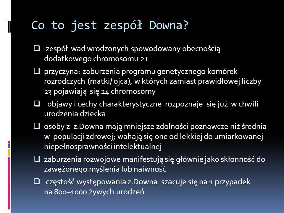 Co to jest zespół Downa? zespół wad wrodzonych spowodowany obecnością dodatkowego chromosomu 21 przyczyna: zaburzenia programu genetycznego komórek ro