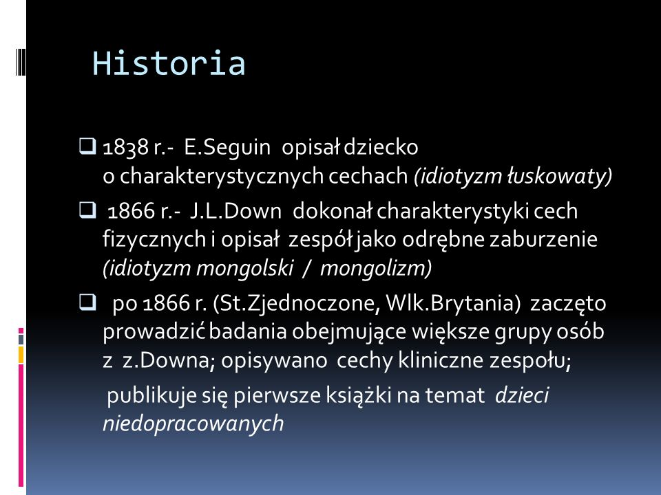 Historia 1838 r.- E.Seguin opisał dziecko o charakterystycznych cechach (idiotyzm łuskowaty) 1866 r.- J.L.Down dokonał charakterystyki cech fizycznych