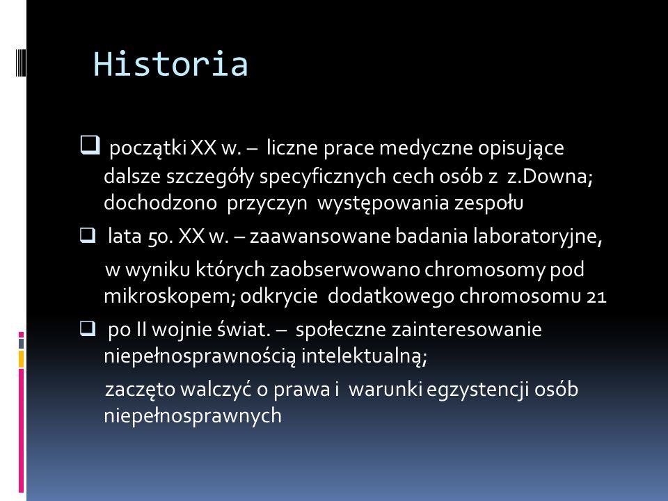 Historia początki XX w. – liczne prace medyczne opisujące dalsze szczegóły specyficznych cech osób z z.Downa; dochodzono przyczyn występowania zespołu