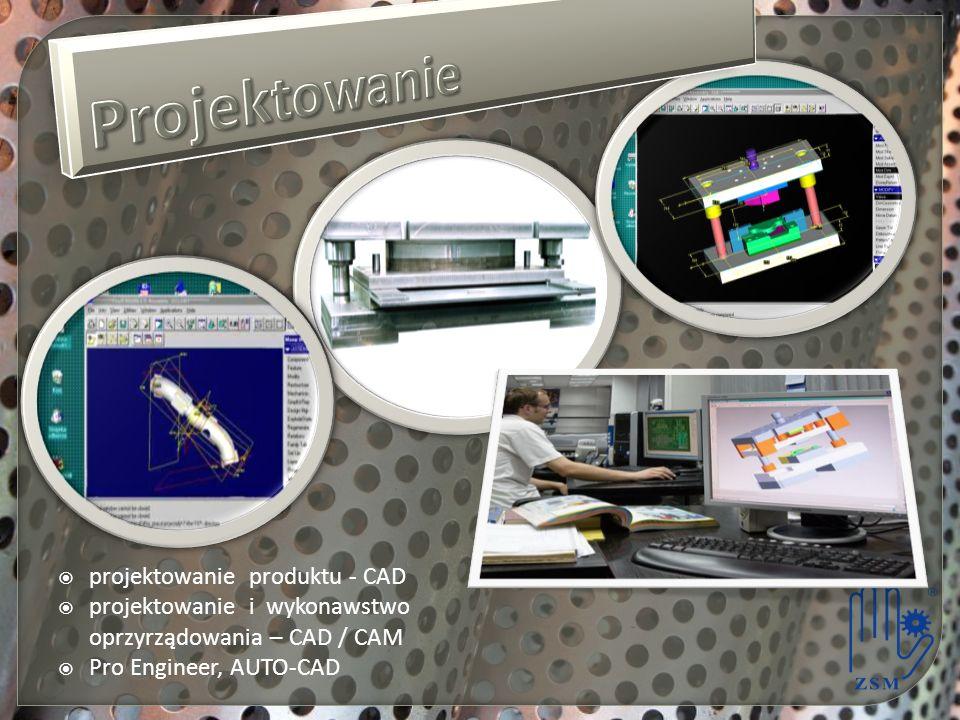 projektowanie produktu - CAD projektowanie i wykonawstwo oprzyrządowania – CAD / CAM Pro Engineer, AUTO-CAD