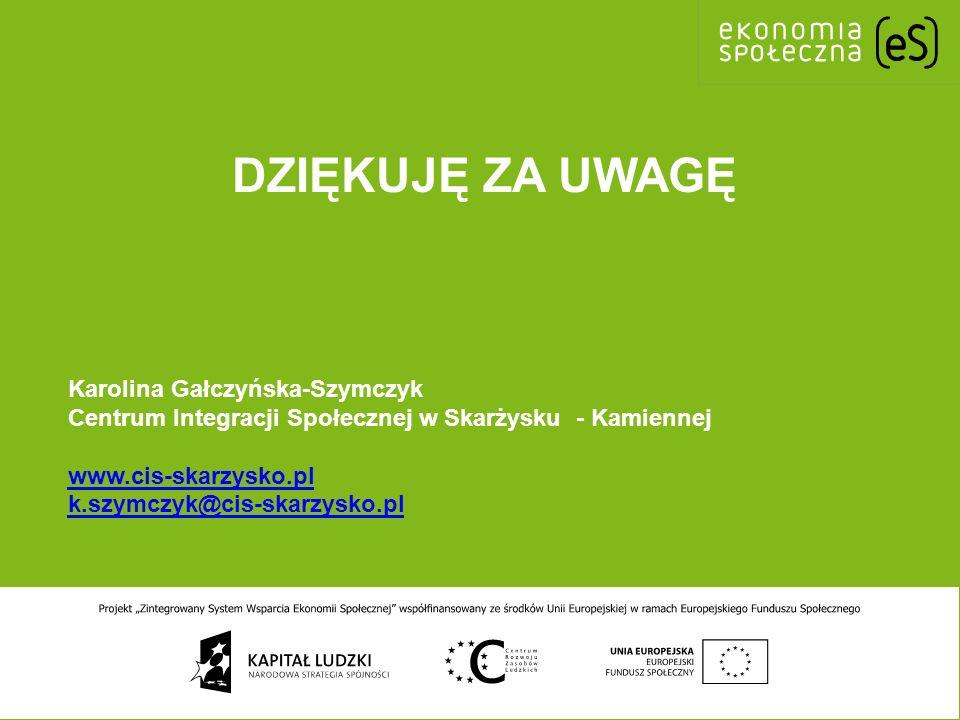 DZIĘKUJĘ ZA UWAGĘ Karolina Gałczyńska-Szymczyk Centrum Integracji Społecznej w Skarżysku - Kamiennej www.cis-skarzysko.pl k.szymczyk@cis-skarzysko.pl