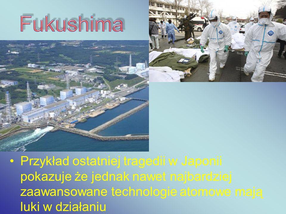 Przykład ostatniej tragedii w Japonii pokazuje że jednak nawet najbardziej zaawansowane technologie atomowe mają luki w działaniu