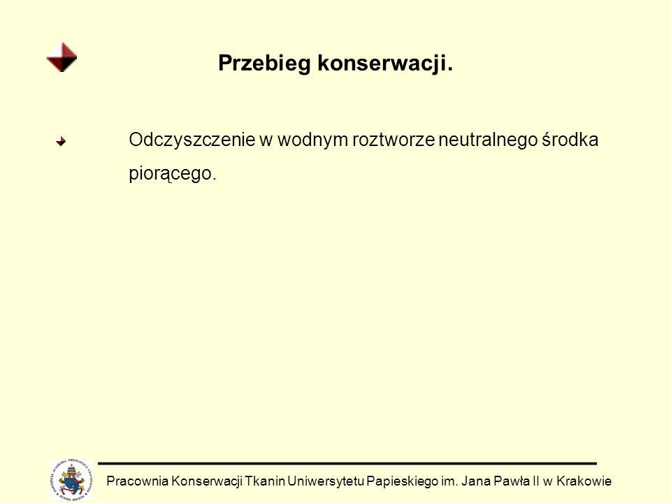 Przebieg konserwacji. Pracownia Konserwacji Tkanin Uniwersytetu Papieskiego im. Jana Pawła II w Krakowie Odczyszczenie w wodnym roztworze neutralnego