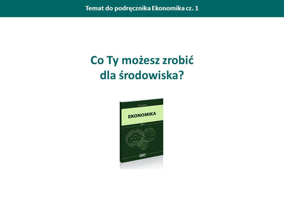 Temat do podręcznika Ekonomika cz. 1 Co Ty możesz zrobić dla środowiska?