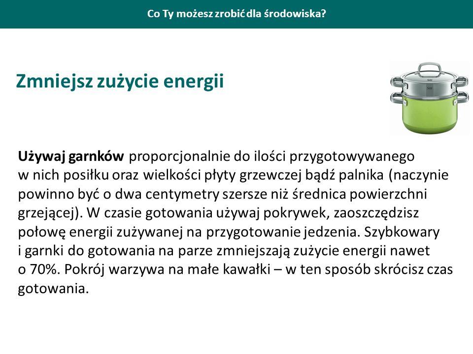Co Ty możesz zrobić dla środowiska? Zmniejsz zużycie energii Używaj garnków proporcjonalnie do ilości przygotowywanego w nich posiłku oraz wielkości p