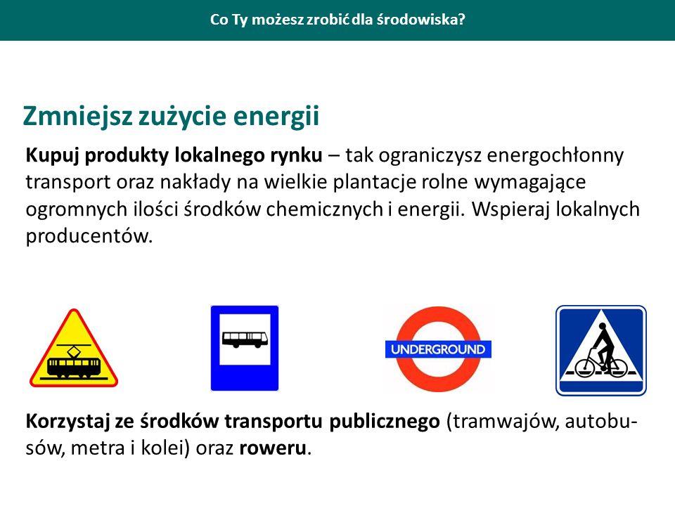 Co Ty możesz zrobić dla środowiska? Zmniejsz zużycie energii Kupuj produkty lokalnego rynku – tak ograniczysz energochłonny transport oraz nakłady na