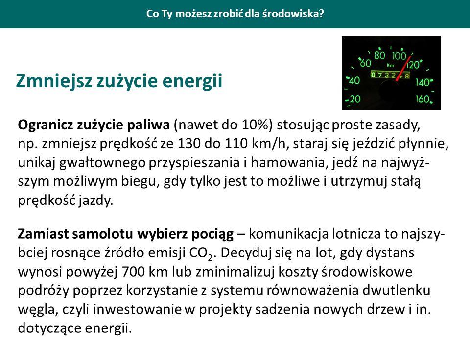 Co Ty możesz zrobić dla środowiska? Zmniejsz zużycie energii Ogranicz zużycie paliwa (nawet do 10%) stosując proste zasady, np. zmniejsz prędkość ze 1