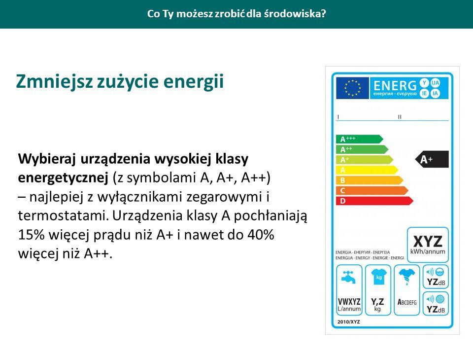 Co Ty możesz zrobić dla środowiska? Zmniejsz zużycie energii Wybieraj urządzenia wysokiej klasy energetycznej (z symbolami A, A+, A++) – najlepiej z w