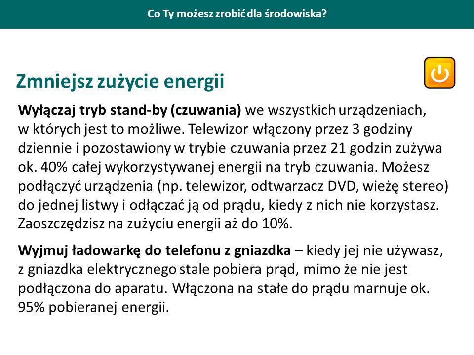 Co Ty możesz zrobić dla środowiska? Zmniejsz zużycie energii Wyłączaj tryb stand-by (czuwania) we wszystkich urządzeniach, w których jest to możliwe.