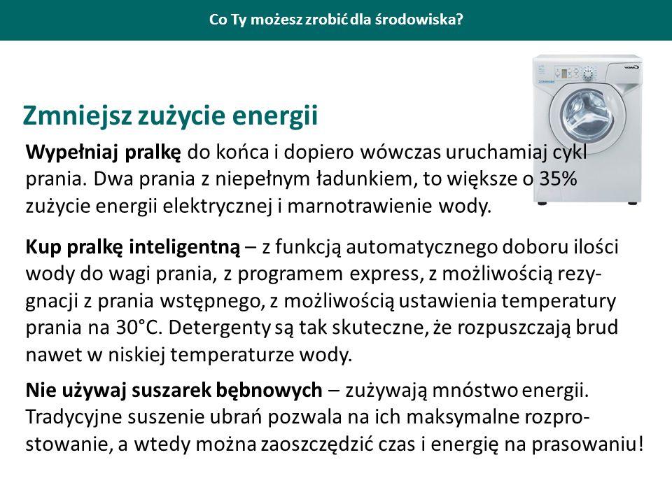 Co Ty możesz zrobić dla środowiska? Zmniejsz zużycie energii Wypełniaj pralkę do końca i dopiero wówczas uruchamiaj cykl prania. Dwa prania z niepełny