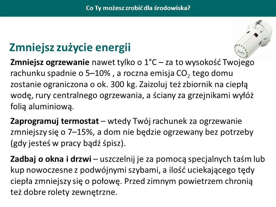 Co Ty możesz zrobić dla środowiska? Zmniejsz zużycie energii Zmniejsz ogrzewanie nawet tylko o 1°C – za to wysokość Twojego rachunku spadnie o 5–10%,