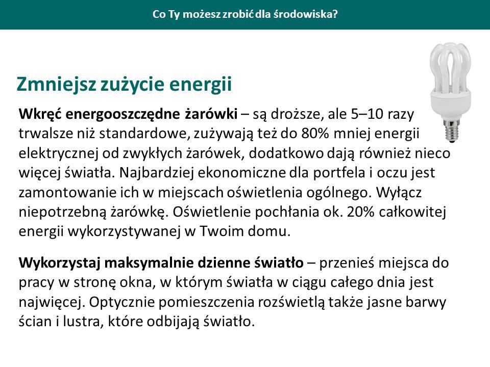 Co Ty możesz zrobić dla środowiska? Zmniejsz zużycie energii Wkręć energooszczędne żarówki – są droższe, ale 5–10 razy trwalsze niż standardowe, zużyw