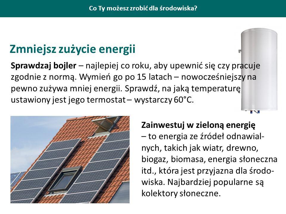 Co Ty możesz zrobić dla środowiska? Zmniejsz zużycie energii Sprawdzaj bojler – najlepiej co roku, aby upewnić się czy pracuje zgodnie z normą. Wymień
