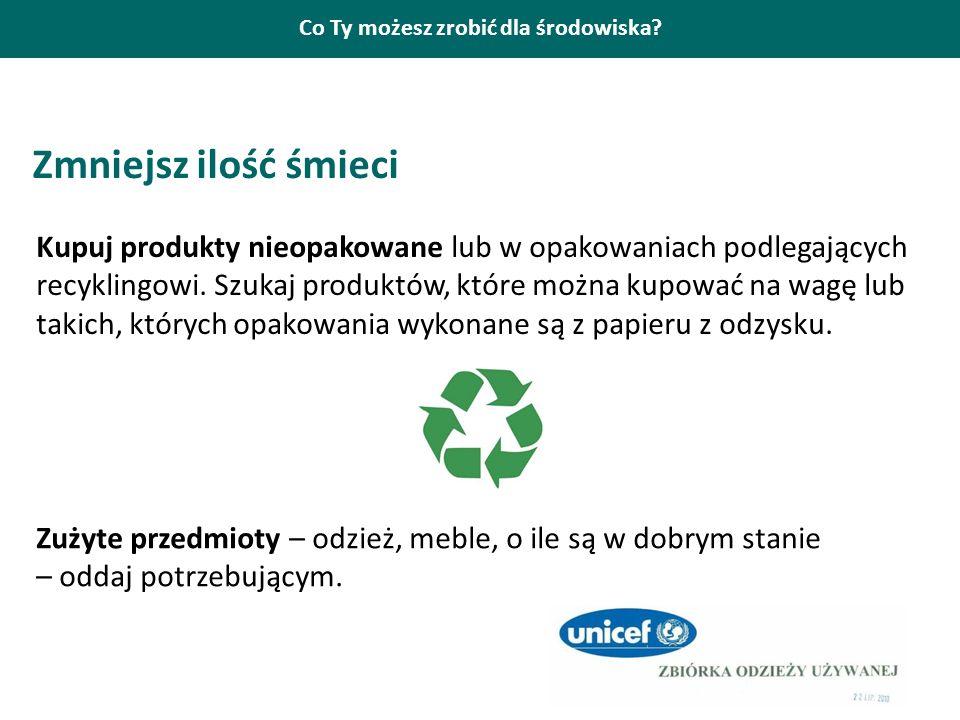 Co Ty możesz zrobić dla środowiska? Zmniejsz ilość śmieci Kupuj produkty nieopakowane lub w opakowaniach podlegających recyklingowi. Szukaj produktów,