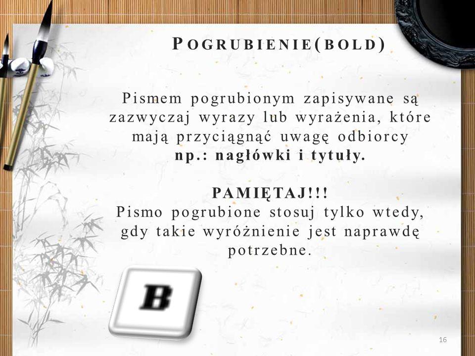 16 P OGRUBIENIE ( BOLD ) Pismem pogrubionym zapisywane są zazwyczaj wyrazy lub wyrażenia, które mają przyciągnąć uwagę odbiorcy np.: nagłówki i tytuły