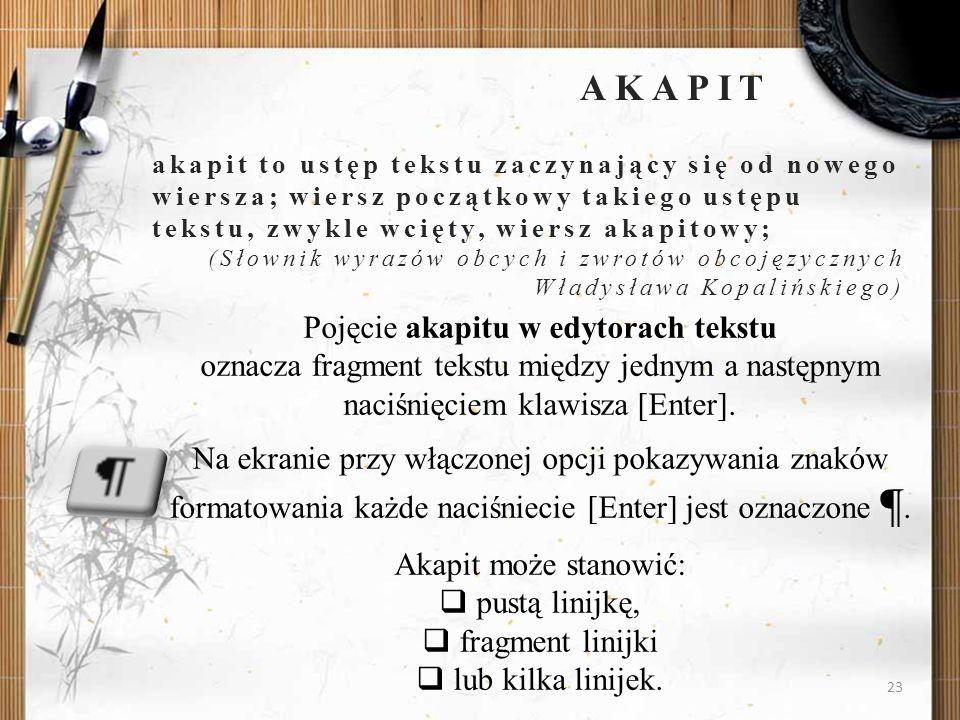 23 AKAPIT akapit to ustęp tekstu zaczynający się od nowego wiersza; wiersz początkowy takiego ustępu tekstu, zwykle wcięty, wiersz akapitowy; (Słownik