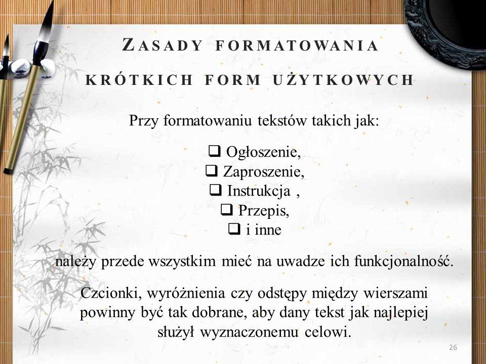 26 Z ASADY FORMATOWANIA KRÓTKICH FORM UŻYTKOWYCH Przy formatowaniu tekstów takich jak: Ogłoszenie, Zaproszenie, Instrukcja, Przepis, i inne należy prz