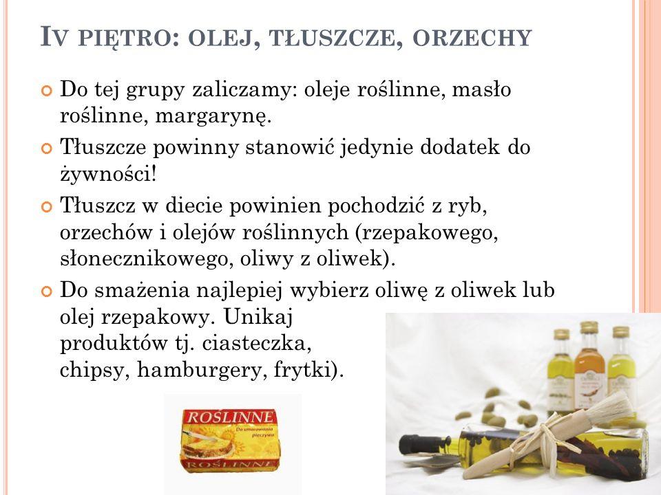 I V PIĘTRO : OLEJ, TŁUSZCZE, ORZECHY Do tej grupy zaliczamy: oleje roślinne, masło roślinne, margarynę. Tłuszcze powinny stanowić jedynie dodatek do ż