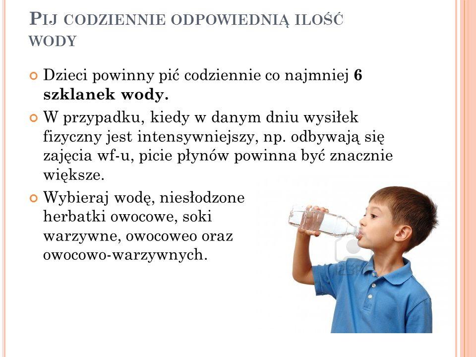 P IJ CODZIENNIE ODPOWIEDNIĄ ILOŚĆ WODY Dzieci powinny pić codziennie co najmniej 6 szklanek wody. W przypadku, kiedy w danym dniu wysiłek fizyczny jes