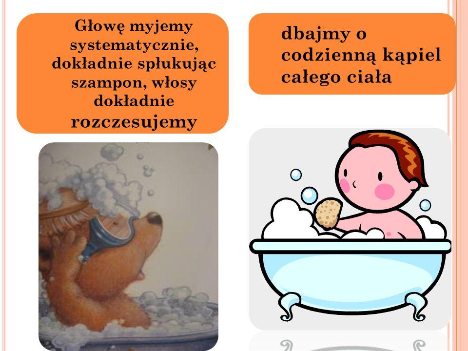 2) Głowę myjemy systematycznie, dokładnie spłukując szampon, włosy dokładnie rozczesujemy 3) dbajmy o codzienną kąpiel całego ciała