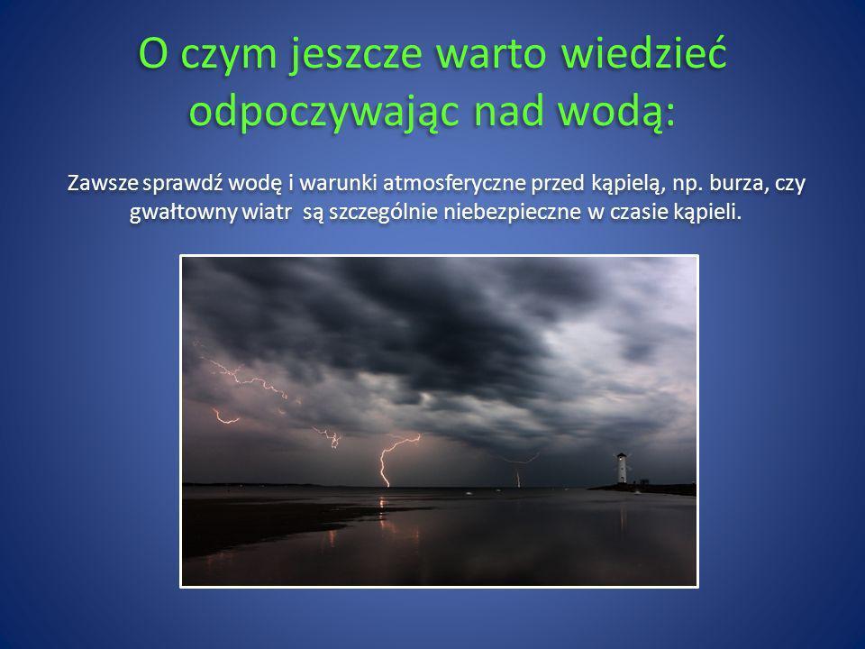 O czym jeszcze warto wiedzieć odpoczywając nad wodą: Zawsze sprawdź wodę i warunki atmosferyczne przed kąpielą, np. burza, czy gwałtowny wiatr są szcz