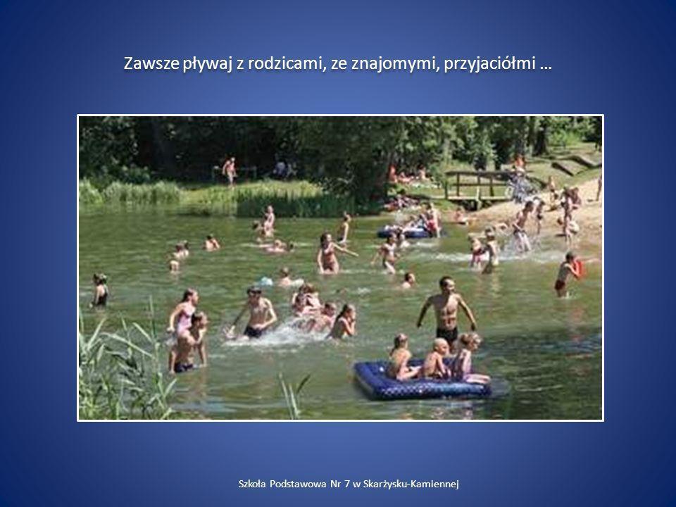 Zawsze pływaj z rodzicami, ze znajomymi, przyjaciółmi … Szkoła Podstawowa Nr 7 w Skarżysku-Kamiennej