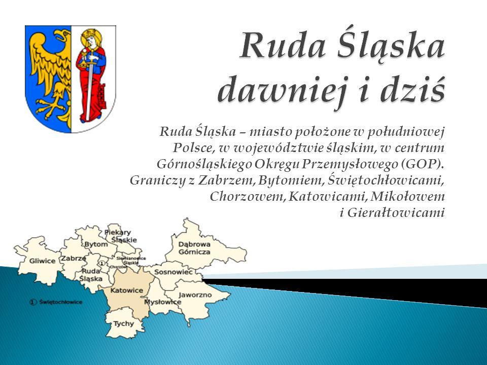 Ruda Śląska – miasto położone w południowej Polsce, w województwie śląskim, w centrum Górnośląskiego Okręgu Przemysłowego (GOP). Graniczy z Zabrzem, B