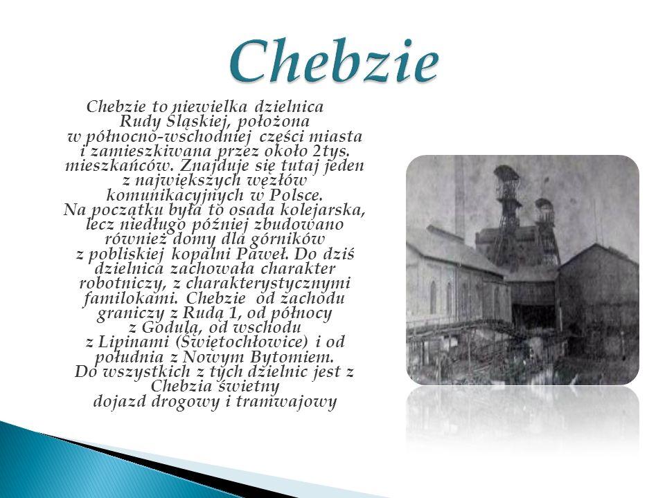 Chebzie to niewielka dzielnica Rudy Śląskiej, położona w północno-wschodniej części miasta i zamieszkiwana przez około 2tys. mieszkańców. Znajduje się