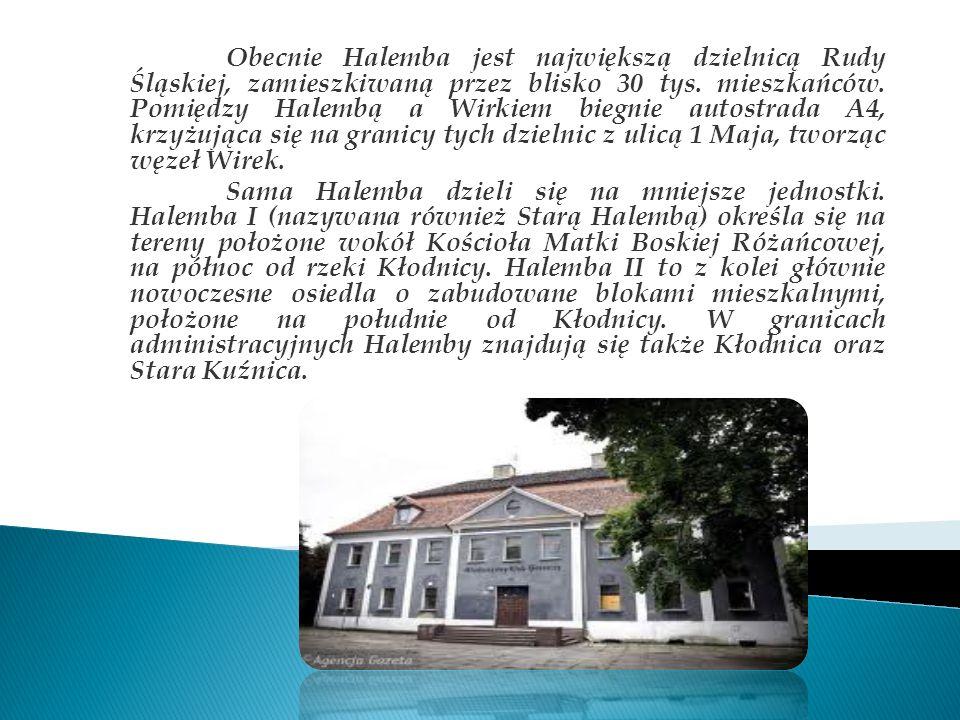 Obecnie Halemba jest największą dzielnicą Rudy Śląskiej, zamieszkiwaną przez blisko 30 tys. mieszkańców. Pomiędzy Halembą a Wirkiem biegnie autostrada