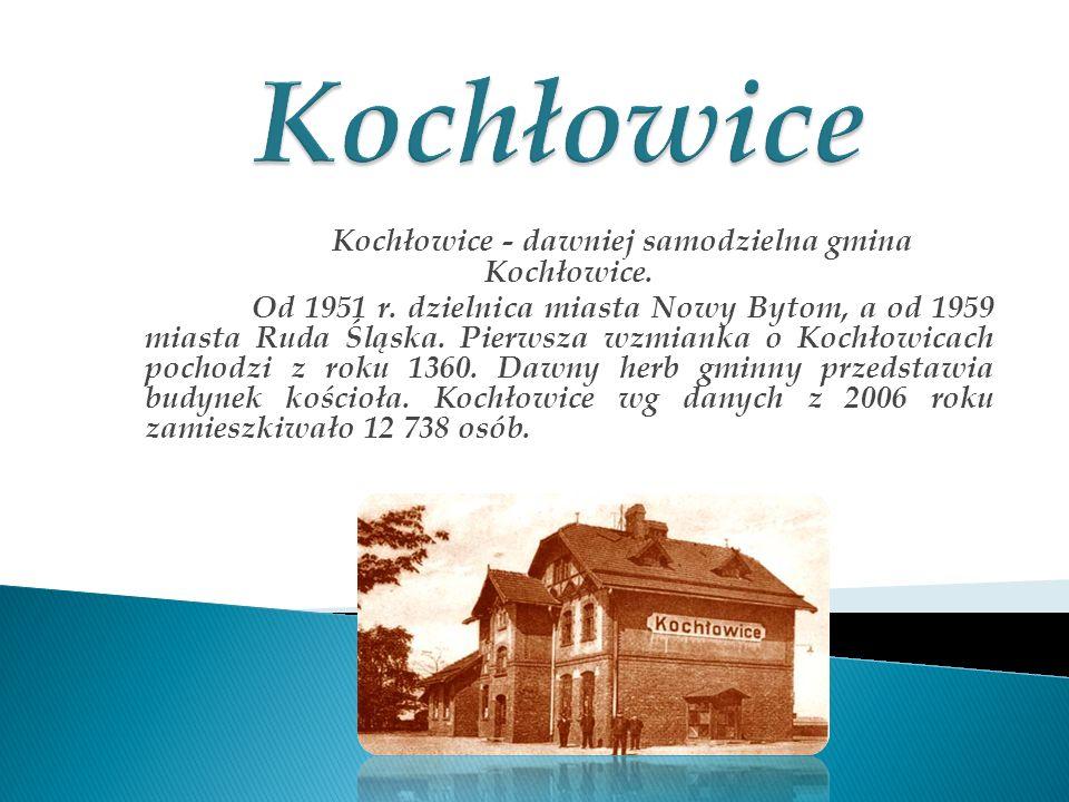 Kochłowice - dawniej samodzielna gmina Kochłowice. Od 1951 r. dzielnica miasta Nowy Bytom, a od 1959 miasta Ruda Śląska. Pierwsza wzmianka o Kochłowic