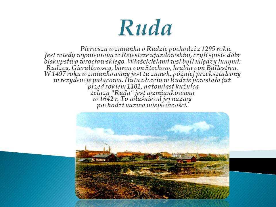 Pierwsza wzmianka o Rudzie pochodzi z 1295 roku. Jest wtedy wymieniana w Rejestrze ujazdowskim, czyli spisie dóbr biskupstwa wrocławskiego. Właściciel