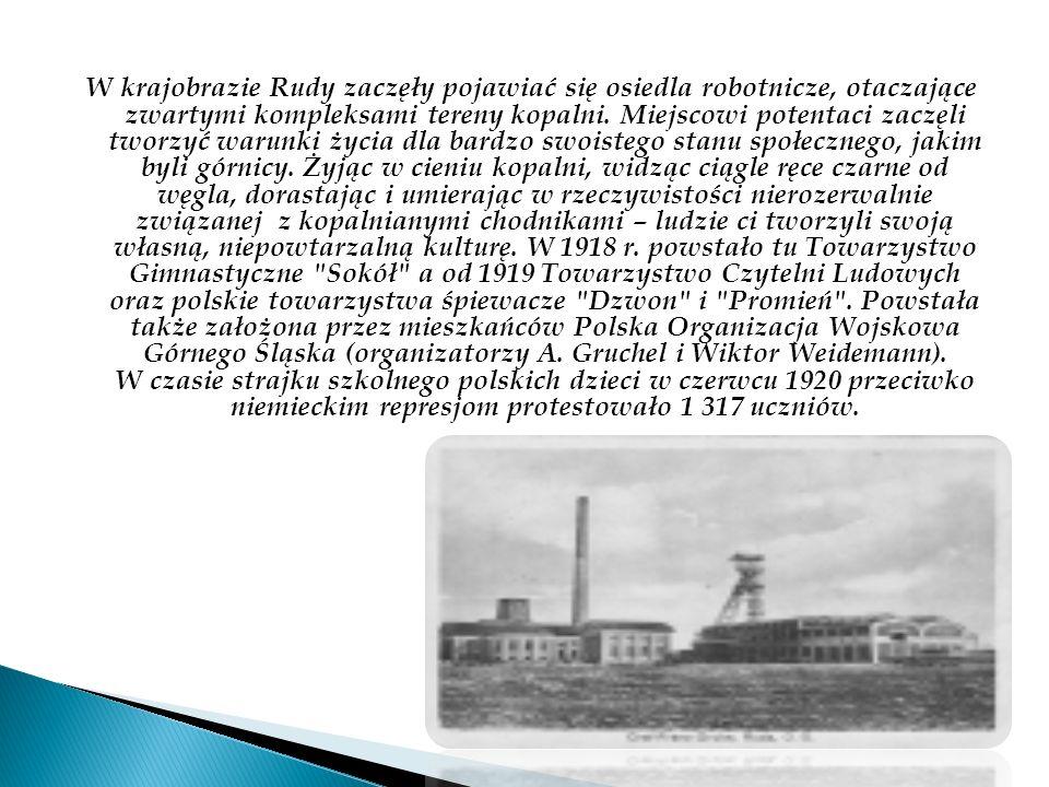 W krajobrazie Rudy zaczęły pojawiać się osiedla robotnicze, otaczające zwartymi kompleksami tereny kopalni. Miejscowi potentaci zaczęli tworzyć warunk