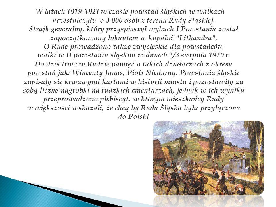 W latach 1919-1921 w czasie powstań śląskich w walkach uczestniczyłv o 3 000 osób z terenu Rudy Śląskiej. Strajk generalny, który przyspieszył wybuch