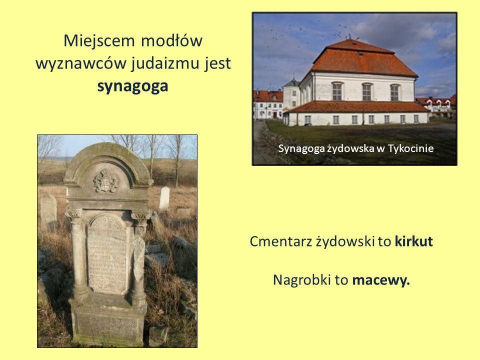 Synagoga żydowska w Tykocinie Miejscem modłów wyznawców judaizmu jest synagoga Cmentarz żydowski to kirkut Nagrobki to macewy.