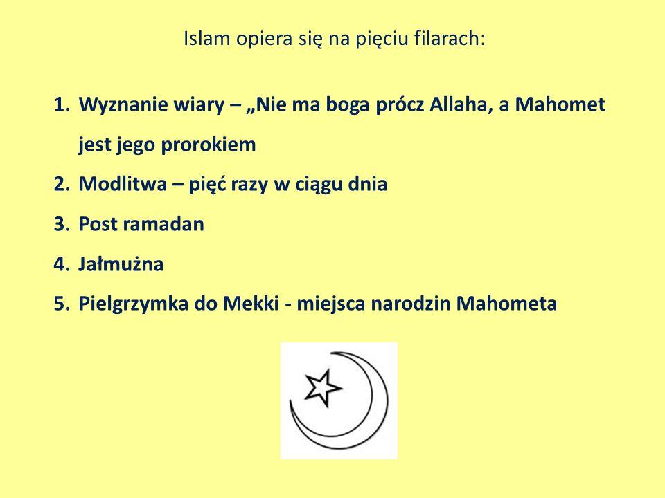 Islam opiera się na pięciu filarach: 1.Wyznanie wiary – Nie ma boga prócz Allaha, a Mahomet jest jego prorokiem 2.Modlitwa – pięć razy w ciągu dnia 3.