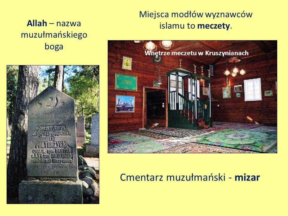 Cmentarz muzułmański - mizar Miejsca modłów wyznawców islamu to meczety. Wnętrze meczetu w Kruszynianach Allah – nazwa muzułmańskiego boga