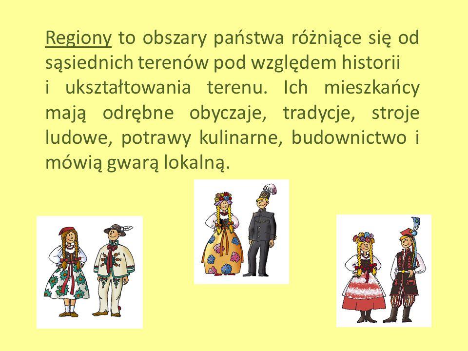 Regiony to obszary państwa różniące się od sąsiednich terenów pod względem historii i ukształtowania terenu. Ich mieszkańcy mają odrębne obyczaje, tra