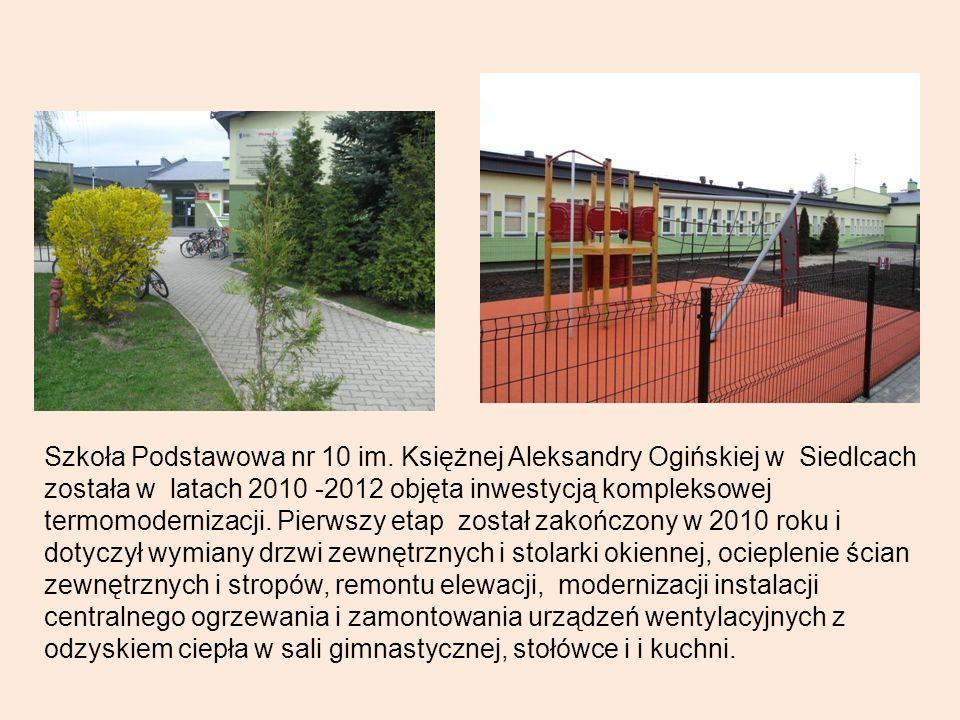 Szkoła Podstawowa nr 10 im. Księżnej Aleksandry Ogińskiej w Siedlcach została w latach 2010 -2012 objęta inwestycją kompleksowej termomodernizacji. Pi