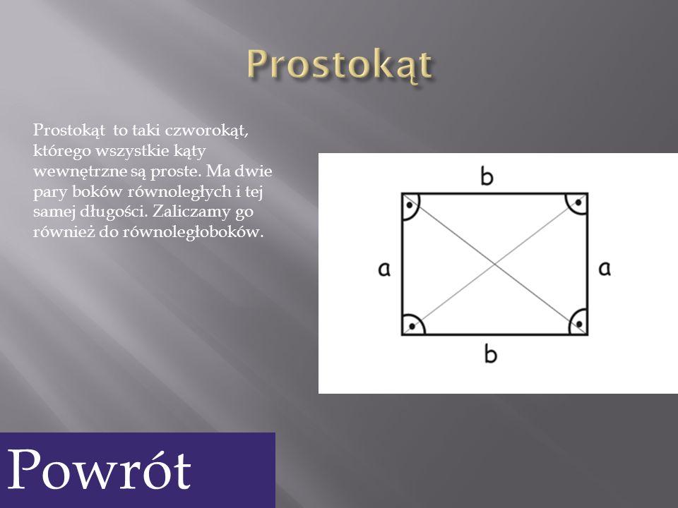 Prostokąt to taki czworokąt, którego wszystkie kąty wewnętrzne są proste. Ma dwie pary boków równoległych i tej samej długości. Zaliczamy go również d