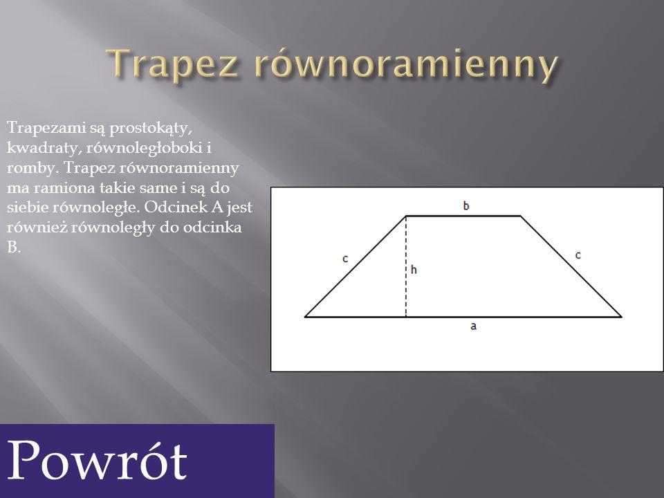 Trapezami są prostokąty, kwadraty, równoległoboki i romby. Trapez równoramienny ma ramiona takie same i są do siebie równoległe. Odcinek A jest równie