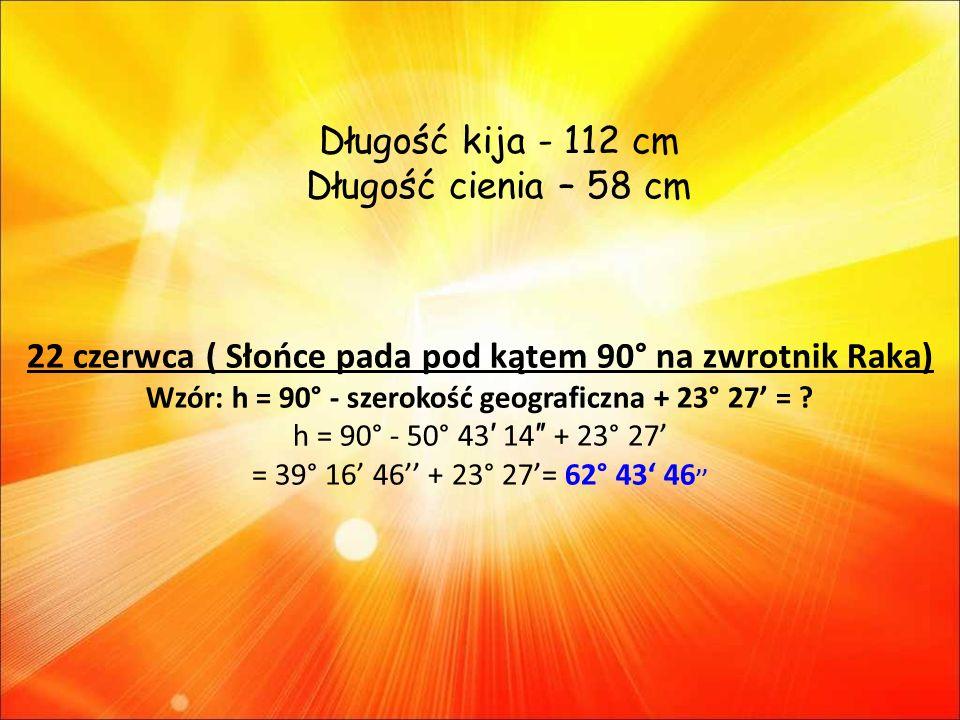 22 czerwca ( Słońce pada pod kątem 90° na zwrotnik Raka) Wzór: h = 90° - szerokość geograficzna + 23° 27 = .