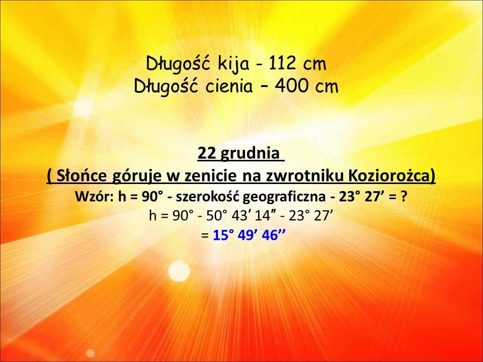 22 grudnia ( Słońce góruje w zenicie na zwrotniku Koziorożca) Wzór: h = 90° - szerokość geograficzna - 23° 27 = .