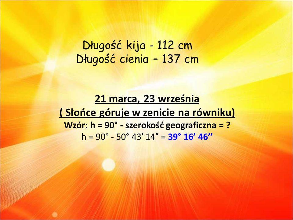 21 marca, 23 września ( Słońce góruje w zenicie na równiku) Wzór: h = 90° - szerokość geograficzna = .