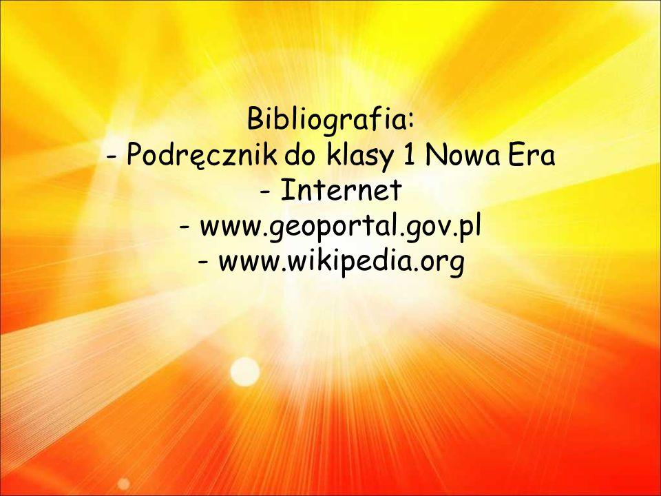 Bibliografia: - Podręcznik do klasy 1 Nowa Era - Internet - www.geoportal.gov.pl - www.wikipedia.org