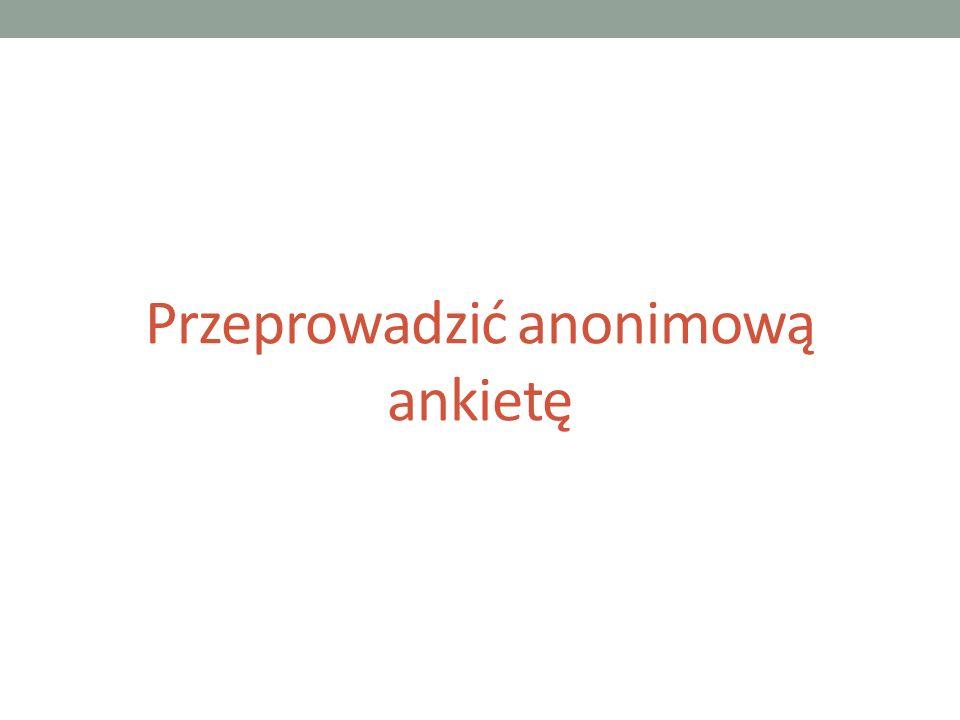 Przeprowadzić anonimową ankietę