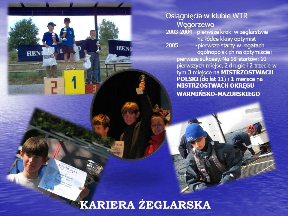 Osiągnięcia w klubie WTR – Węgorzewo 2003-2004 –pierwsze kroki w żeglarstwie na łódce klasy optymist 2005 -pierwsze starty w regatach ogólnopolskich n